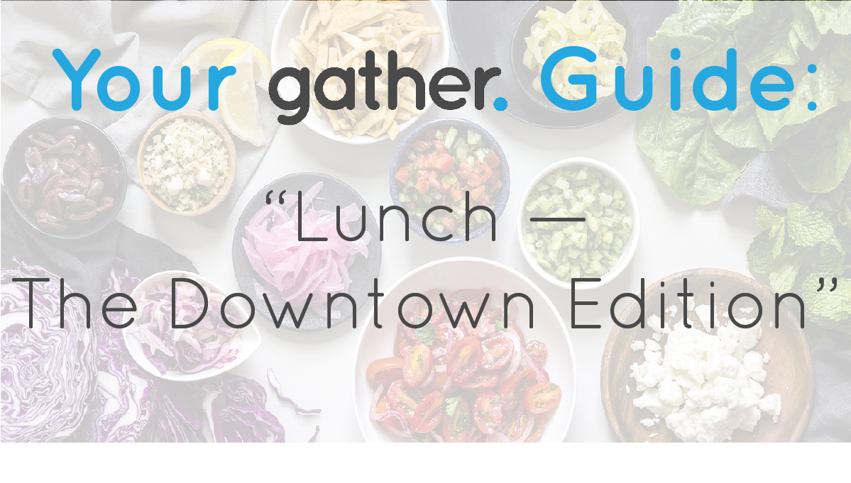 your-gather-guide-downtown-lunch